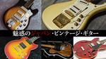 国産中古&ビンテージ・エレクトリック・ギター