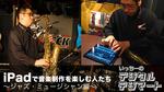 iPadで音楽制作を楽しむ人たち 〜ジャズ・ミュージシャン編〜