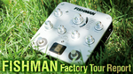 FISHMAN Factory Tour Report FISHMAN