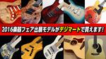 2016楽器フェア出展モデル/エレクトリックギター、ベース、アコースティック・ギター
