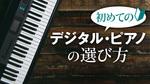 初めてのデジタル・ピアノの選び方 デジタル・ピアノ