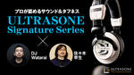 ULTRASONE Signature Series meets DJ Watarai & 佐々木幸生 ULTRASONE/Signature Series