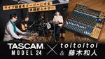 toitoitoi & 藤木和人 × TASCAM Model 24 TASCAM/Model 24