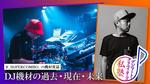 【#_SUPERCOMBO_ の機材夜話】第6回 DJ機材の過去・現在・未来(前編) DJ機材