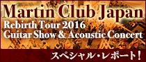 【特集】Martin Club Japan Rebirth Tour 2016 スペシャル・レポート!