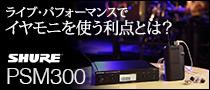 【特集】Shure PSM300 ライブ・パフォーマンスでイヤモニを使う利点とは?