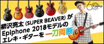 【特集】柳沢亮太(SUPER BEAVER)がEpiphone 2018モデルのエレキ・ギターを一刀両断!