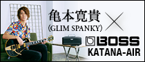 【特集】亀本寛貴(GLIM SPANKY)meets BOSS KATANA-AIR