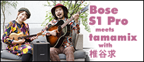 【特集】Bose S1 Pro meets tamamix with 椎谷求
