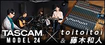 【特集】toitoitoi & 藤木和人 × TASCAM Model 24